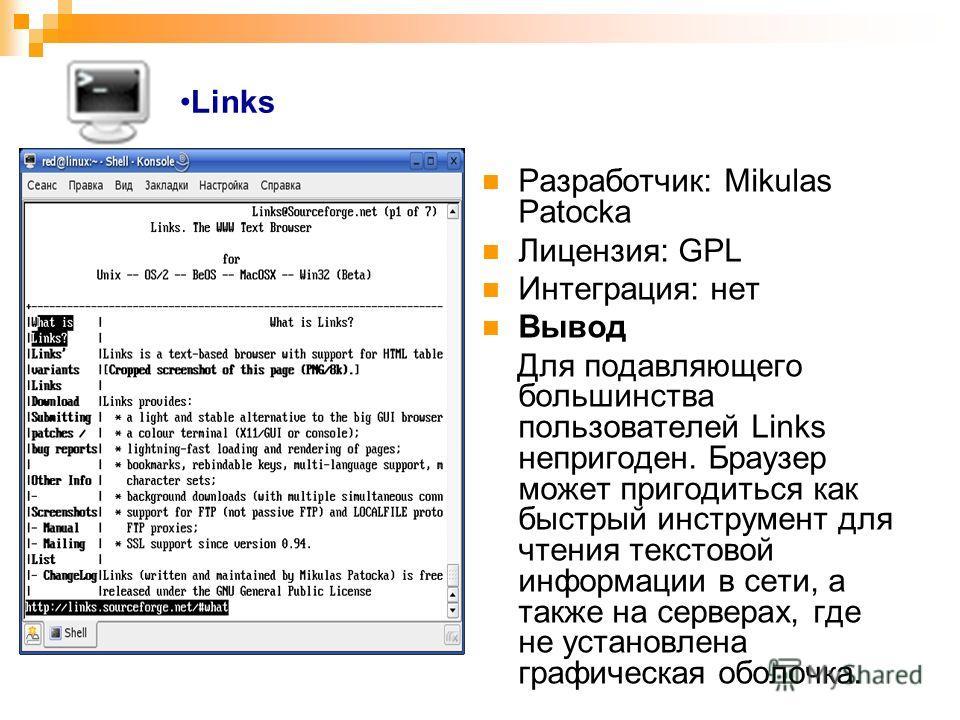 Links Разработчик: Mikulas Patocka Лицензия: GPL Интеграция: нет Вывод Для подавляющего большинства пользователей Links непригоден. Браузер может пригодиться как быстрый инструмент для чтения текстовой информации в сети, а также на серверах, где не у