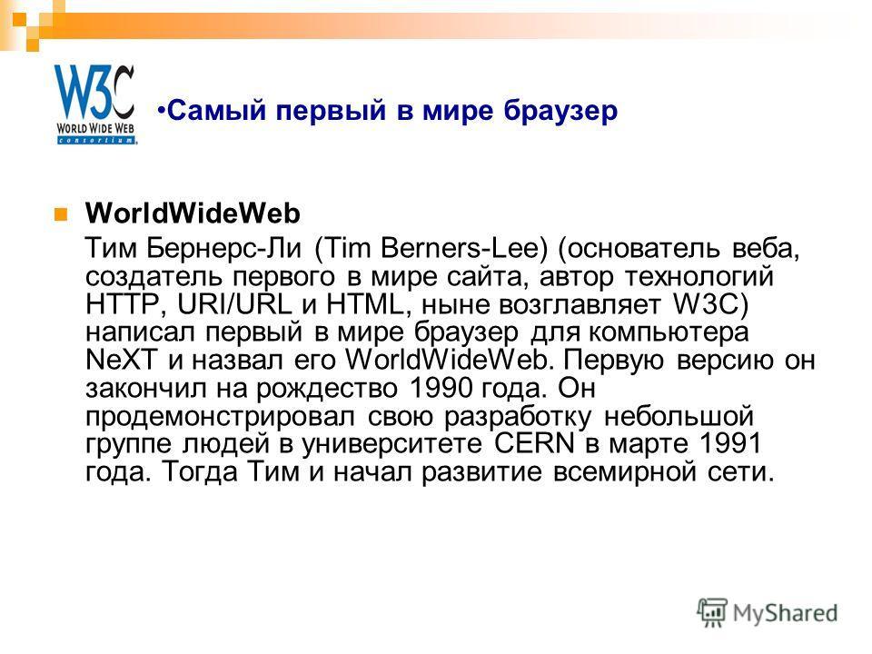 Самый первый в мире браузер WorldWideWeb Тим Бернерс-Ли (Tim Berners-Lee) (основатель веба, создатель первого в мире сайта, автор технологий HTTP, URI/URL и HTML, ныне возглавляет W3C) написал первый в мире браузер для компьютера NeXT и назвал его Wo