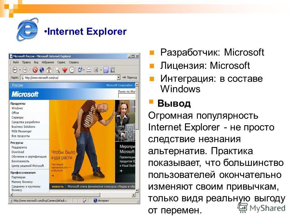 Internet Explorer Разработчик: Microsoft Лицензия: Microsoft Интеграция: в составе Windows Вывод Огромная популярность Internet Explorer - не просто следствие незнания альтернатив. Практика показывает, что большинство пользователей окончательно измен