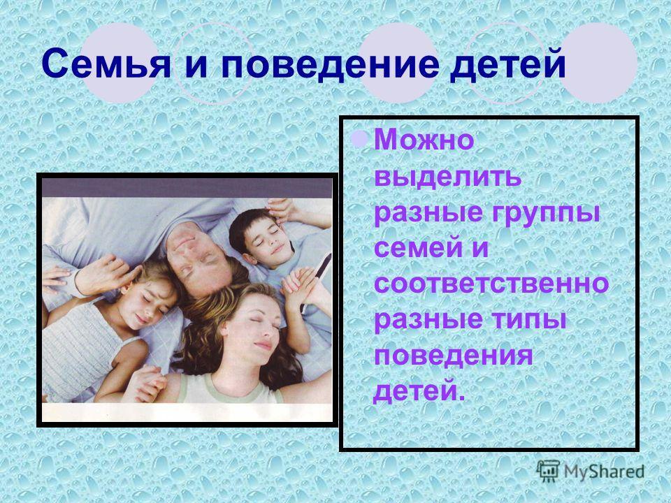 Семья и поведение детей Можно выделить разные группы семей и соответственно разные типы поведения детей.