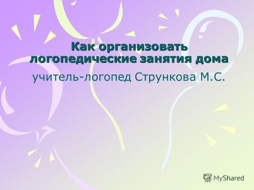 Как организовать логопедические занятия дома Как организовать логопедические занятия дома учитель-логопед Стрункова М.С.
