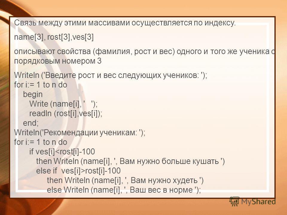 Writeln ('Введите рост и вес следующих учеников: '); for i:= 1 to n do begin Write (name[i], ' '); readln (rost[i],ves[i]); end; Writeln('Рекомендации ученикам: '); for i:= 1 to n do if ves[i]rost[i]-100 then Writeln (name[i], ', Вам нужно худеть ')