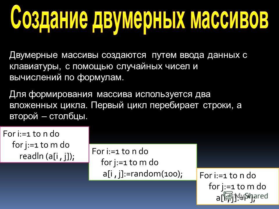 Двумерные массивы создаются путем ввода данных с клавиатуры, с помощью случайных чисел и вычислений по формулам. Для формирования массива используется два вложенных цикла. Первый цикл перебирает строки, а второй – столбцы. For i:=1 to n do for j:=1 t