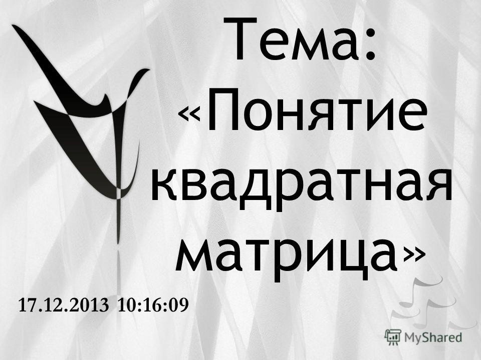 Тема: «Понятие квадратная матрица» 17.12.2013 10:17:47