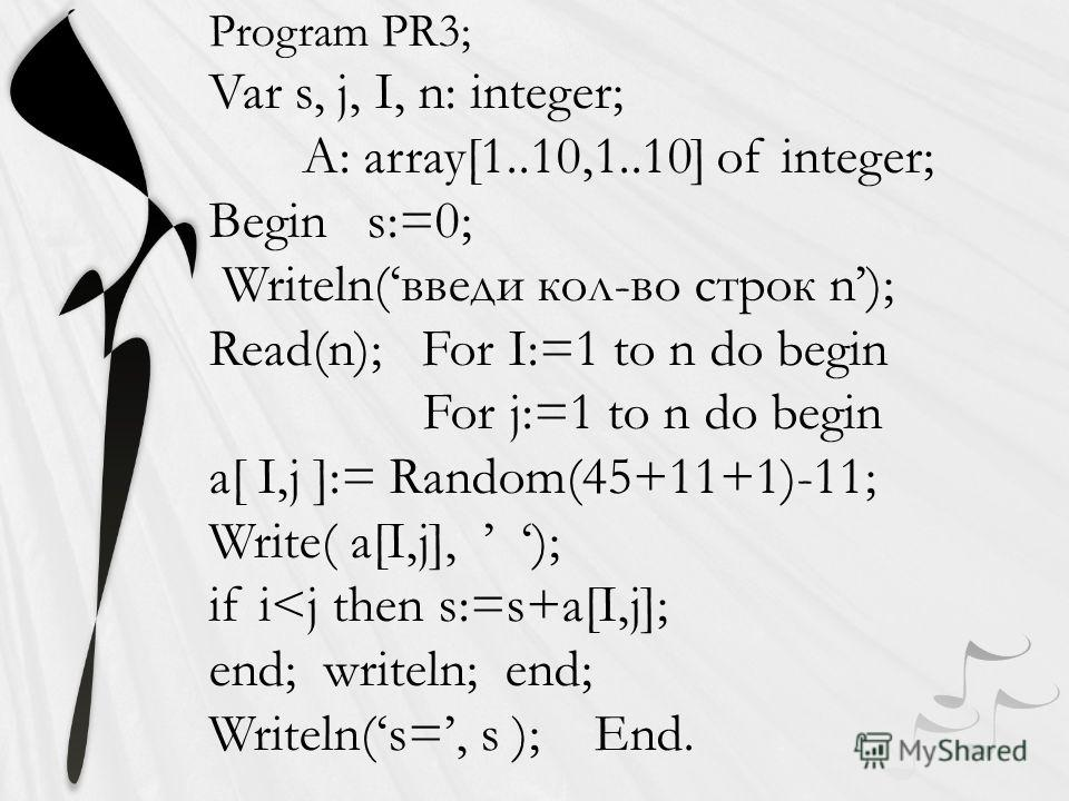 Program PR3; Var s, j, I, n: integer; A: array[1..10,1..10] of integer; Begin s:=0; Writeln(введи кол-во строк n); Read(n); For I:=1 to n do begin For j:=1 to n do begin a[ I,j ]:= Random(45+11+1)-11; Write( a[I,j], ); if i