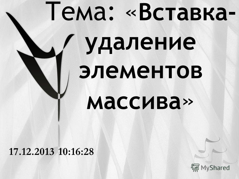 Тема: « Вставка- удаление элементов массива » 17.12.2013 10:18:06