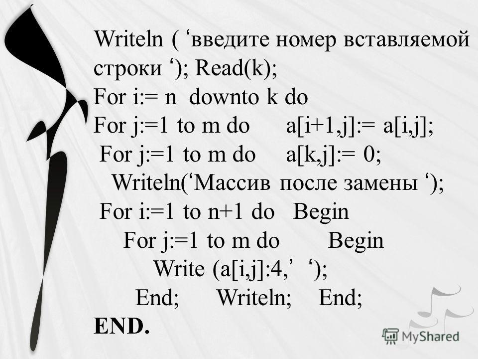 Writeln ( введите номер вставляемой строки ); Read(k); For i:= n downto k do For j:=1 to m do a[i+1,j]:= a[i,j]; For j:=1 to m do a[k,j]:= 0; Writeln( Массив после замены ); For i:=1 to n+1 do Begin For j:=1 to m do Begin Write (a[i,j]:4, ); End; Wri
