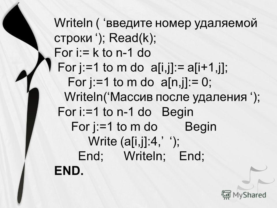 Writeln ( введите номер удаляемой строки ); Read(k); For i:= k to n-1 do For j:=1 to m do a[i,j]:= a[i+1,j]; For j:=1 to m do a[n,j]:= 0; Writeln(Массив после удаления ); For i:=1 to n-1 do Begin For j:=1 to m do Begin Write (a[i,j]:4, ); End; Writel