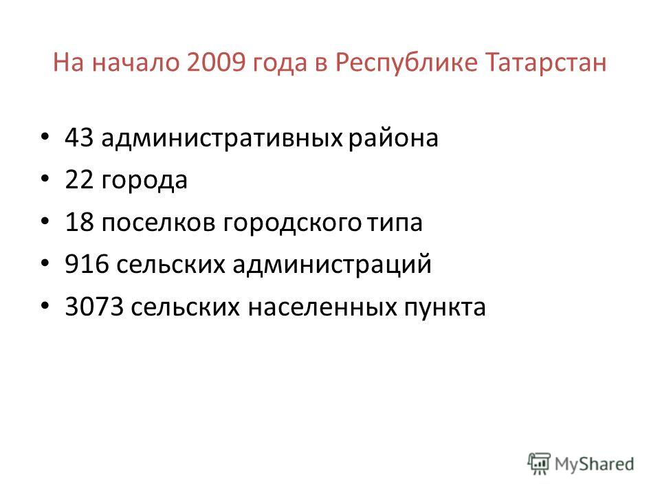 На начало 2009 года в Республике Татарстан 43 административных района 22 города 18 поселков городского типа 916 сельских администраций 3073 сельских населенных пункта