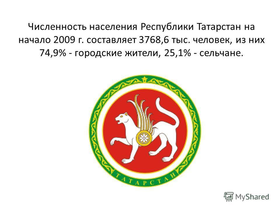 Численность населения Республики Татарстан на начало 2009 г. составляет 3768,6 тыс. человек, из них 74,9% - городские жители, 25,1% - сельчане.