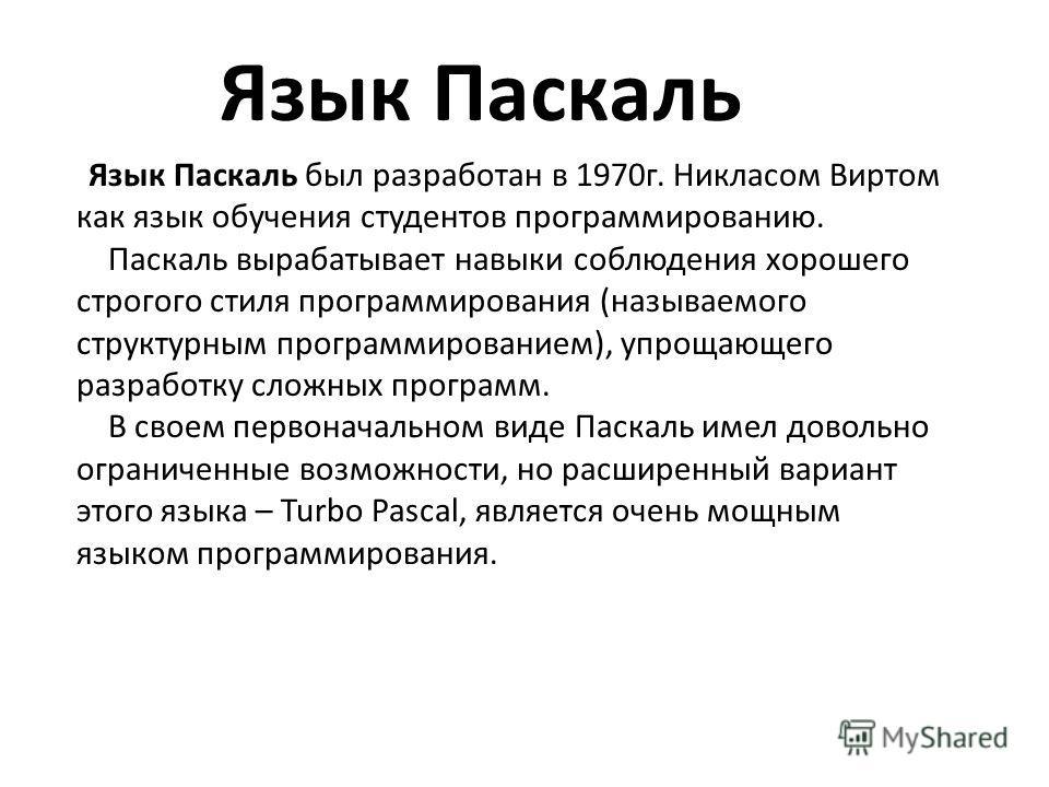 Язык Паскаль был разработан в 1970г. Никласом Виртом как язык обучения студентов программированию. Паскаль вырабатывает навыки соблюдения хорошего строгого стиля программирования (называемого структурным программированием), упрощающего разработку сло