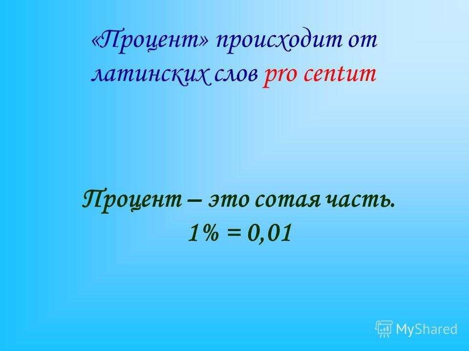 Процент – это сотая часть. 1% = 0,01 «Процент» происходит от латинских слов pro centum