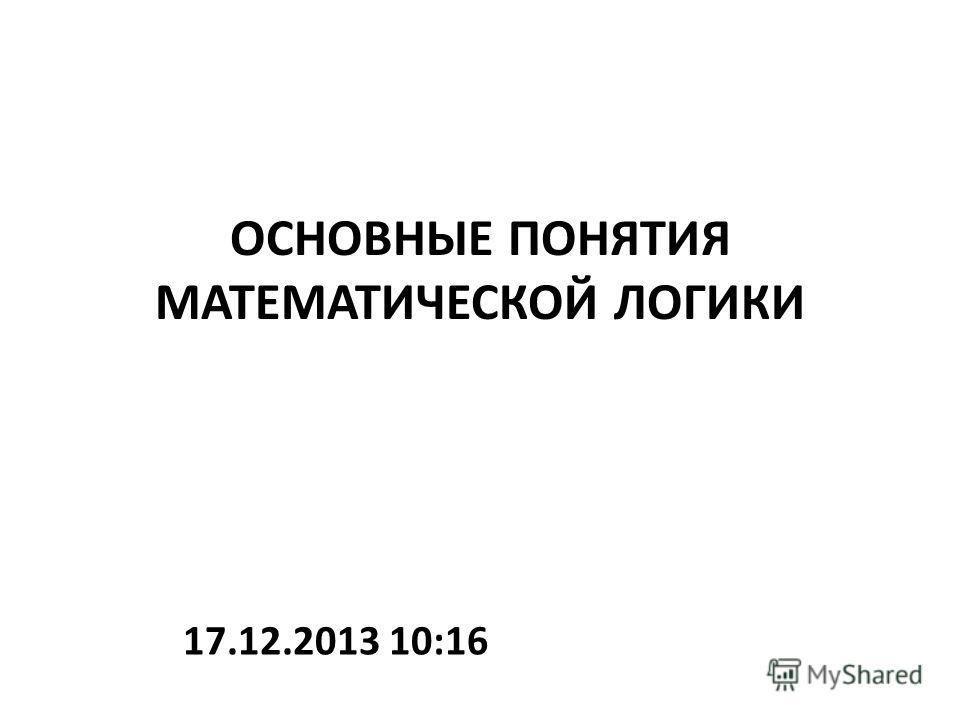 ОСНОВНЫЕ ПОНЯТИЯ МАТЕМАТИЧЕСКОЙ ЛОГИКИ 17.12.2013 10:18