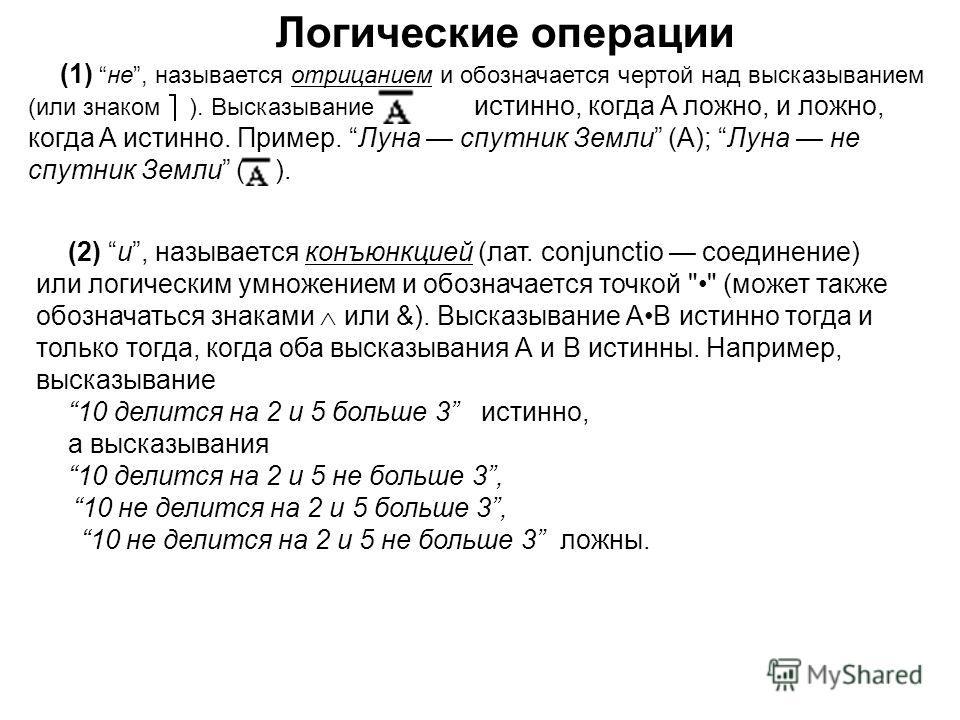 Логические операции (1) не, называется отрицанием и обозначается чертой над высказыванием (или знаком ). Высказывание истинно, когда A ложно, и ложно, когда A истинно. Пример. Луна спутник Земли (А); Луна не спутник Земли ( ). (2) и, называется конъю