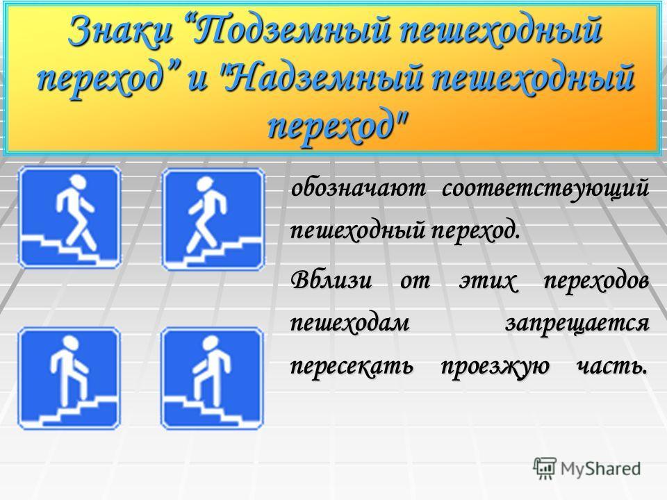 Знаки Подземный пешеходный переход и Надземный пешеходный переход обозначают соответствующий пешеходный переход. Вблизи от этих переходов пешеходам запрещается пересекать проезжую часть.