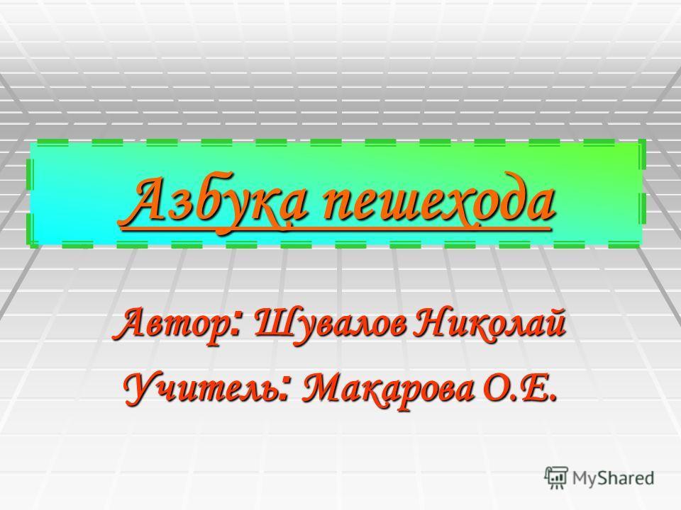Азбука пешехода Автор : Шувалов Николай Учитель : Макарова О.Е.