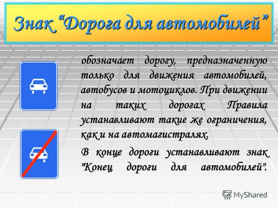 Знак Дорога для автомобилей обозначает дорогу, предназначенную только для движения автомобилей, автобусов и мотоциклов. При движении на таких дорогах Правила устанавливают такие же ограничения, как и на автомагистралях. В конце дороги устанавливают з