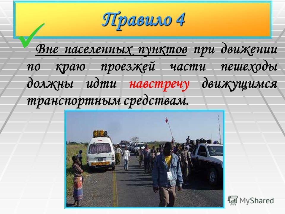 Правило 4 Вне населенных пунктов при движении по краю проезжей части пешеходы должны идти навстречу движущимся транспортным средствам. Вне населенных пунктов при движении по краю проезжей части пешеходы должны идти навстречу движущимся транспортным с