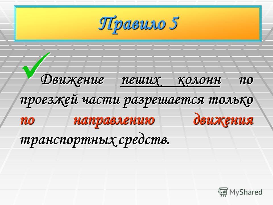 Правило 5 Движение пеших колонн по проезжей части разрешается только по направлению движения транспортных средств. Движение пеших колонн по проезжей части разрешается только по направлению движения транспортных средств.