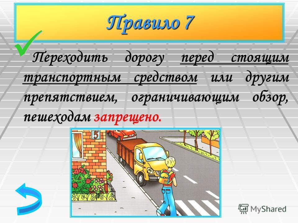 Правило 7 Переходить дорогу перед стоящим транспортным средством или другим препятствием, ограничивающим обзор, пешеходам запрещено. Переходить дорогу перед стоящим транспортным средством или другим препятствием, ограничивающим обзор, пешеходам запре