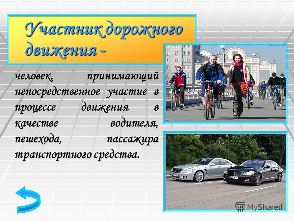 Участник дорожного движения - человек, принимающий непосредственное участие в процессе движения в качестве водителя, пешехода, пассажира транспортного средства.