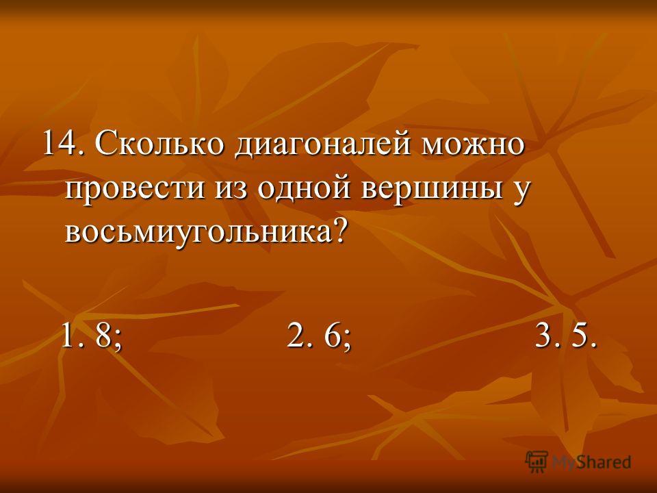 14. Сколько диагоналей можно провести из одной вершины у восьмиугольника? 1. 8; 2. 6; 3. 5. 1. 8; 2. 6; 3. 5.