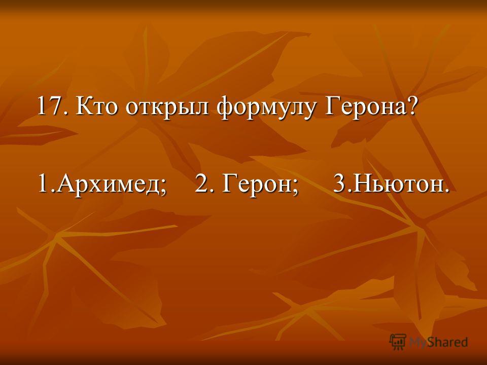 17. Кто открыл формулу Герона? 17. Кто открыл формулу Герона? 1.Архимед; 2. Герон; 3.Ньютон. 1.Архимед; 2. Герон; 3.Ньютон.