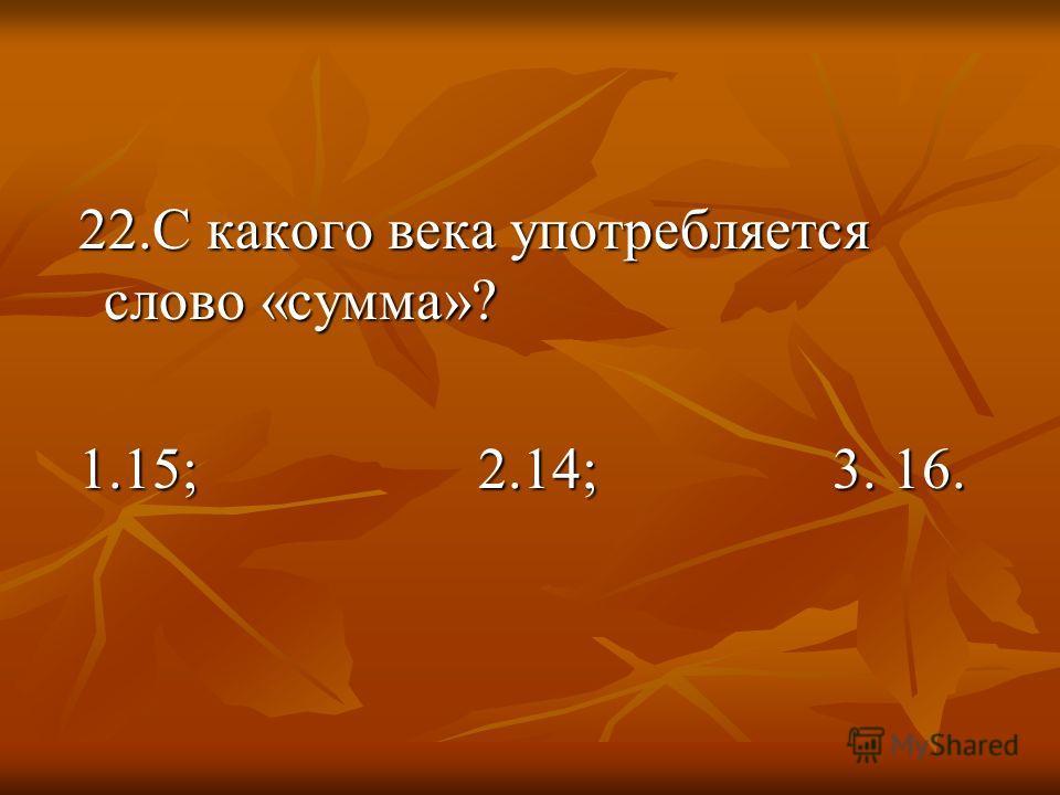 22.С какого века употребляется слово «сумма»? 22.С какого века употребляется слово «сумма»? 1.15; 2.14; 3. 16. 1.15; 2.14; 3. 16.