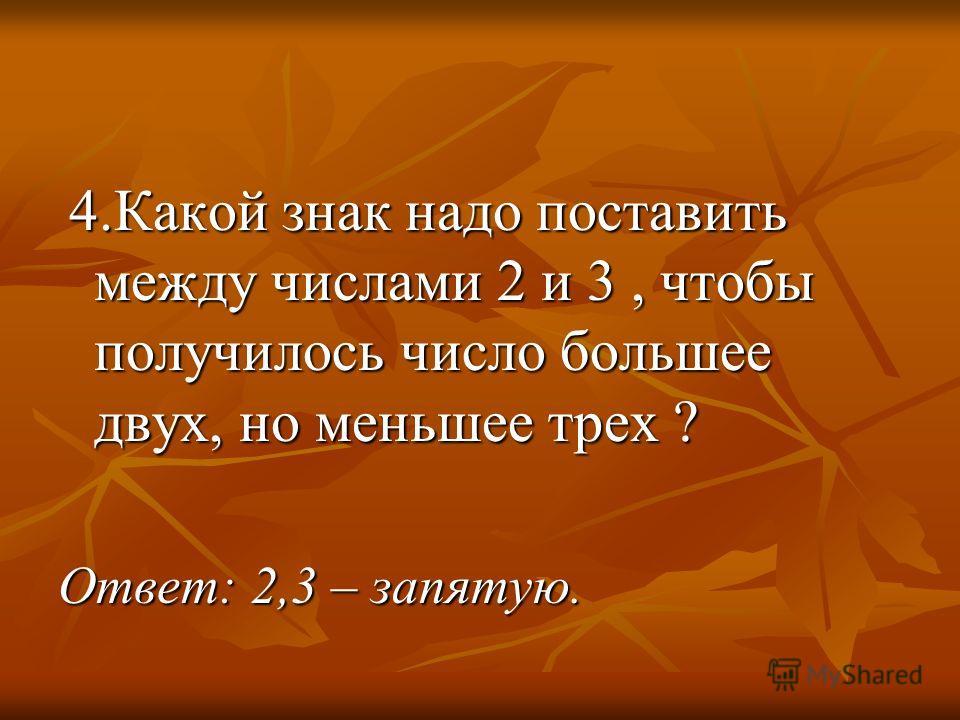 4.Какой знак надо поставить между числами 2 и 3, чтобы получилось число большее двух, но меньшее трех ? 4.Какой знак надо поставить между числами 2 и 3, чтобы получилось число большее двух, но меньшее трех ? Ответ: 2,3 – запятую.