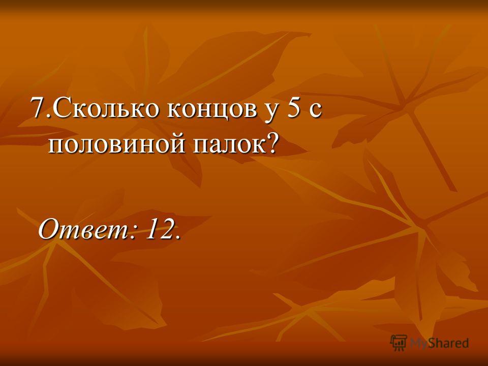 7.Сколько концов у 5 с половиной палок? Ответ: 12. Ответ: 12.