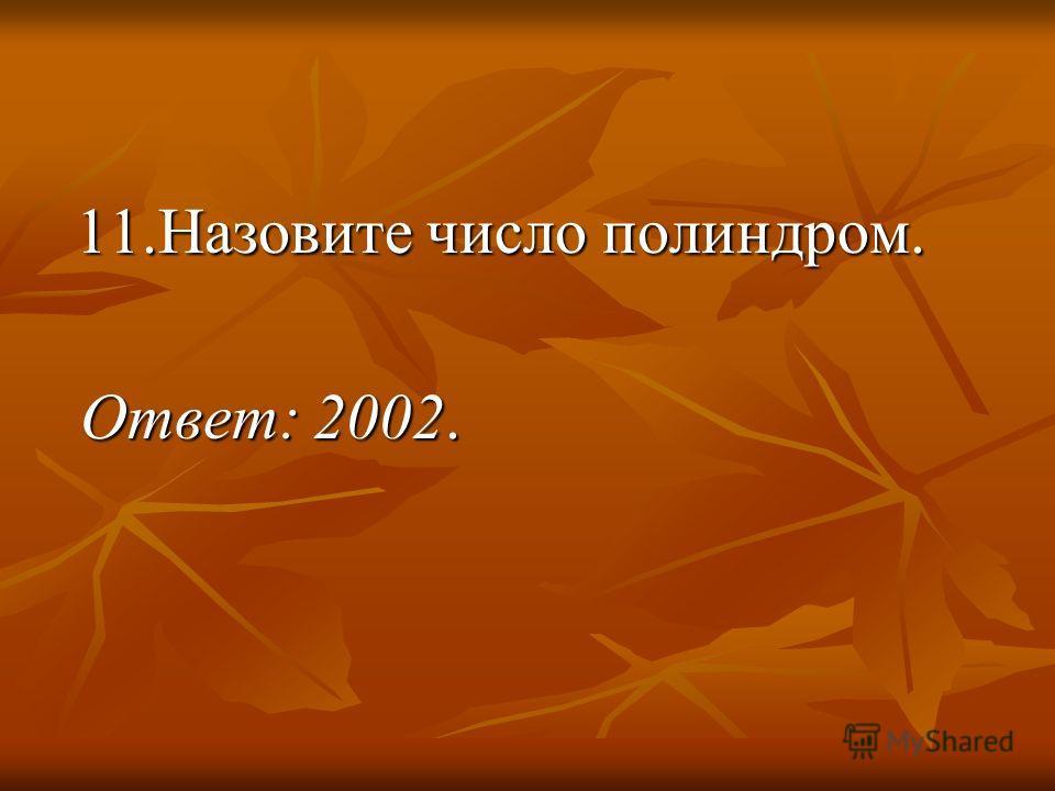 11.Назовите число полиндром. 11.Назовите число полиндром. Ответ: 2002. Ответ: 2002.
