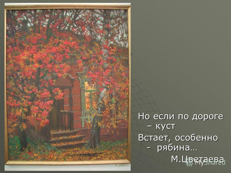 Но если по дороге – куст Встает, особенно - рябина… М.Цветаева
