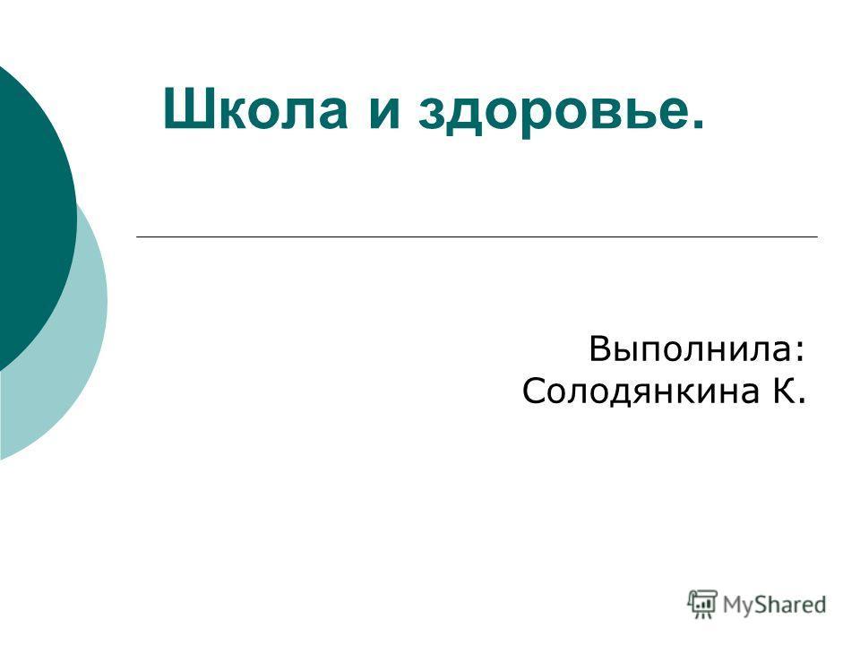 Школа и здоровье. Выполнила: Солодянкина К.