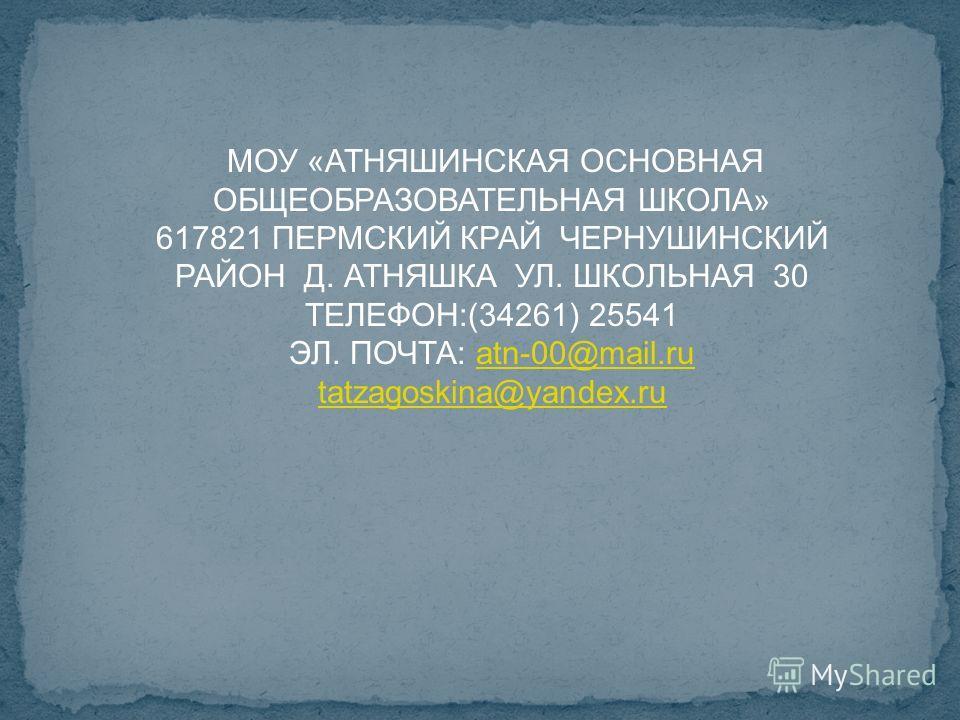 МОУ «АТНЯШИНСКАЯ ОСНОВНАЯ ОБЩЕОБРАЗОВАТЕЛЬНАЯ ШКОЛА» 617821 ПЕРМСКИЙ КРАЙ ЧЕРНУШИНСКИЙ РАЙОН Д. АТНЯШКА УЛ. ШКОЛЬНАЯ 30 ТЕЛЕФОН:(34261) 25541 ЭЛ. ПОЧТА: atn-00@mail.ruatn-00@mail.ru tatzagoskina@yandex.ru