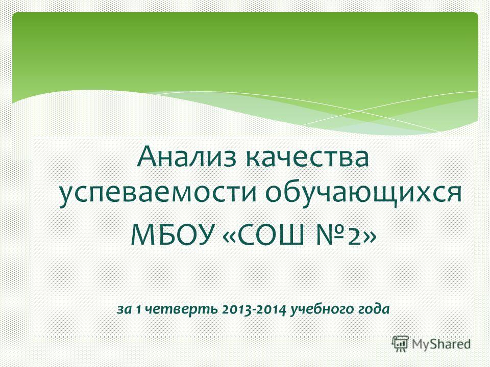 Анализ качества успеваемости обучающихся МБОУ «СОШ 2» за 1 четверть 2013-2014 учебного года