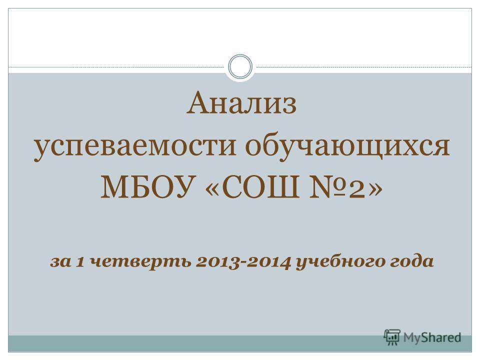Анализ успеваемости обучающихся МБОУ «СОШ 2» за 1 четверть 2013-2014 учебного года