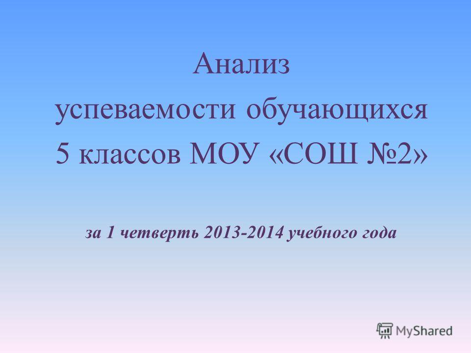 Анализ успеваемости обучающихся 5 классов МОУ « СОШ 2» за 1 четверть 2013-2014 учебного года