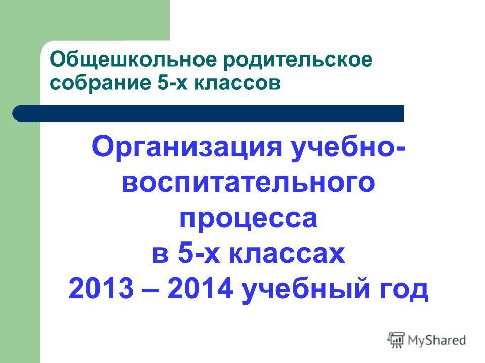 Общешкольное родительское собрание 5-х классов Организация учебно- воспитательного процесса в 5-х классах 2013 – 2014 учебный год
