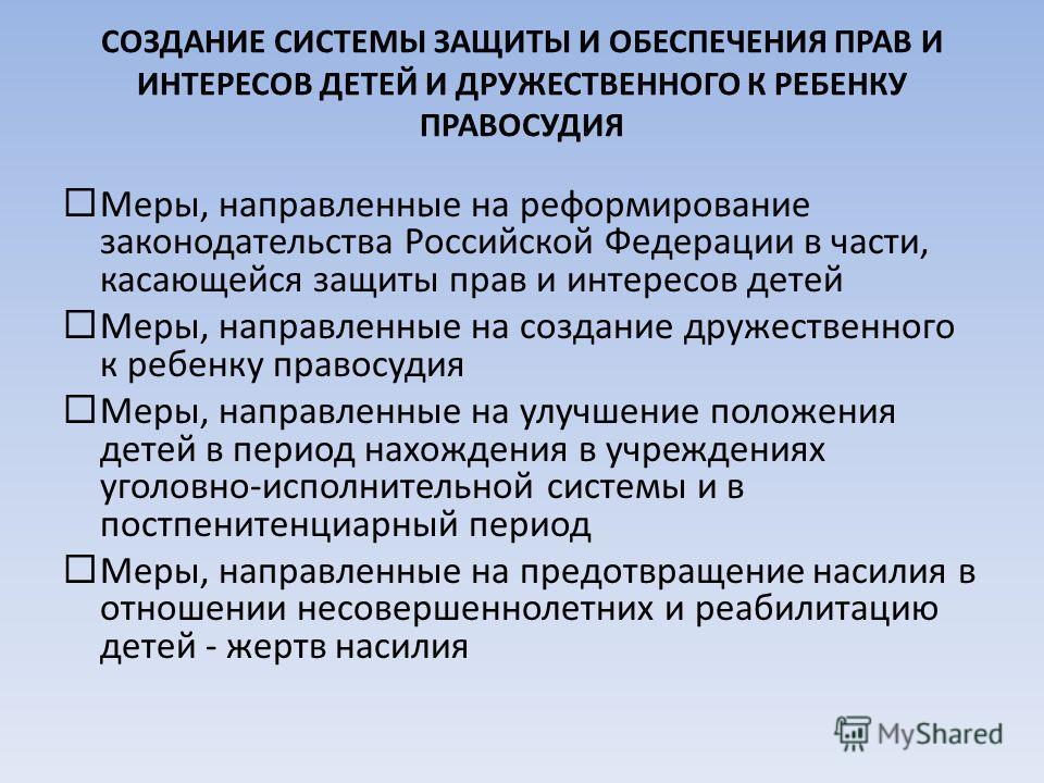 СОЗДАНИЕ СИСТЕМЫ ЗАЩИТЫ И ОБЕСПЕЧЕНИЯ ПРАВ И ИНТЕРЕСОВ ДЕТЕЙ И ДРУЖЕСТВЕННОГО К РЕБЕНКУ ПРАВОСУДИЯ Меры, направленные на реформирование законодательства Российской Федерации в части, касающейся защиты прав и интересов детей Меры, направленные на созд