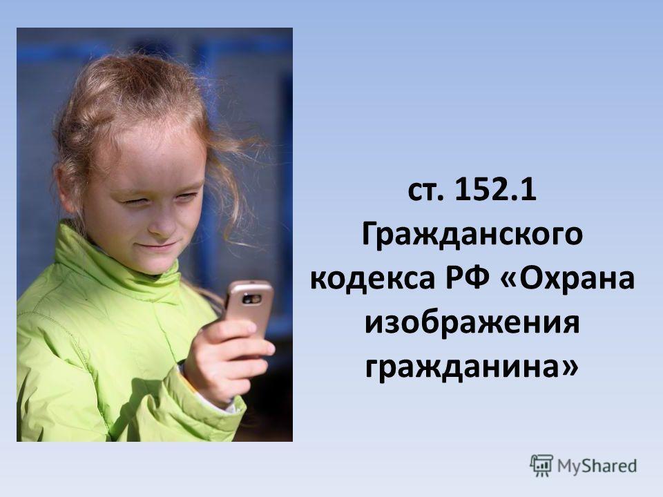 ст. 152.1 Гражданского кодекса РФ «Охрана изображения гражданина»