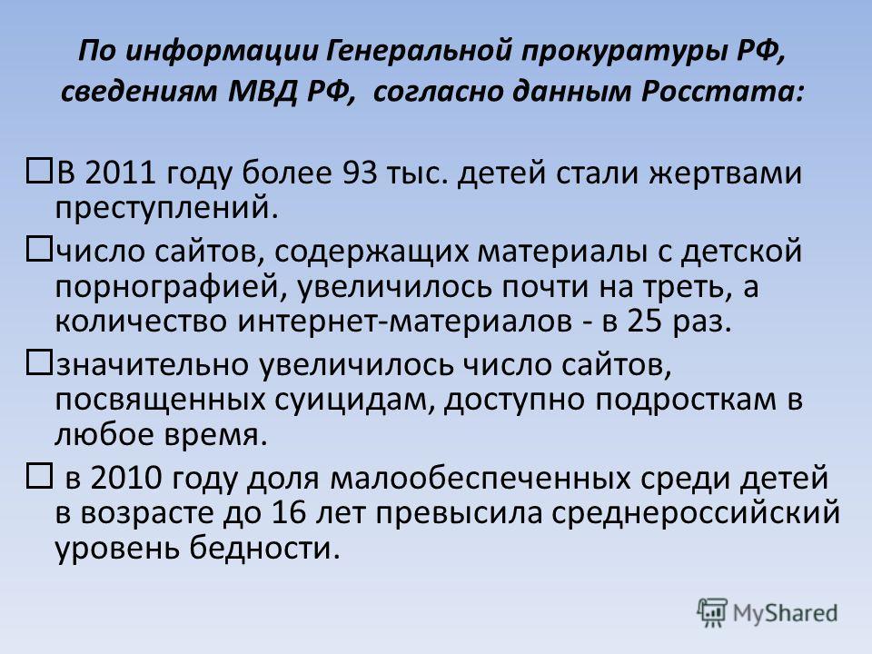 По информации Генеральной прокуратуры РФ, сведениям МВД РФ, согласно данным Росстата: В 2011 году более 93 тыс. детей стали жертвами преступлений. число сайтов, содержащих материалы с детской порнографией, увеличилось почти на треть, а количество инт