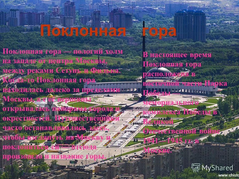 Поклонная гора Поклонная гора пологий холм на западе от центра Москвы, между реками Сетунь и Филька. Когда-то Поклонная гора находилась далеко за пределами Москвы, а с её вершины открывалась панорама города и окрестностей. Путешественники часто остан
