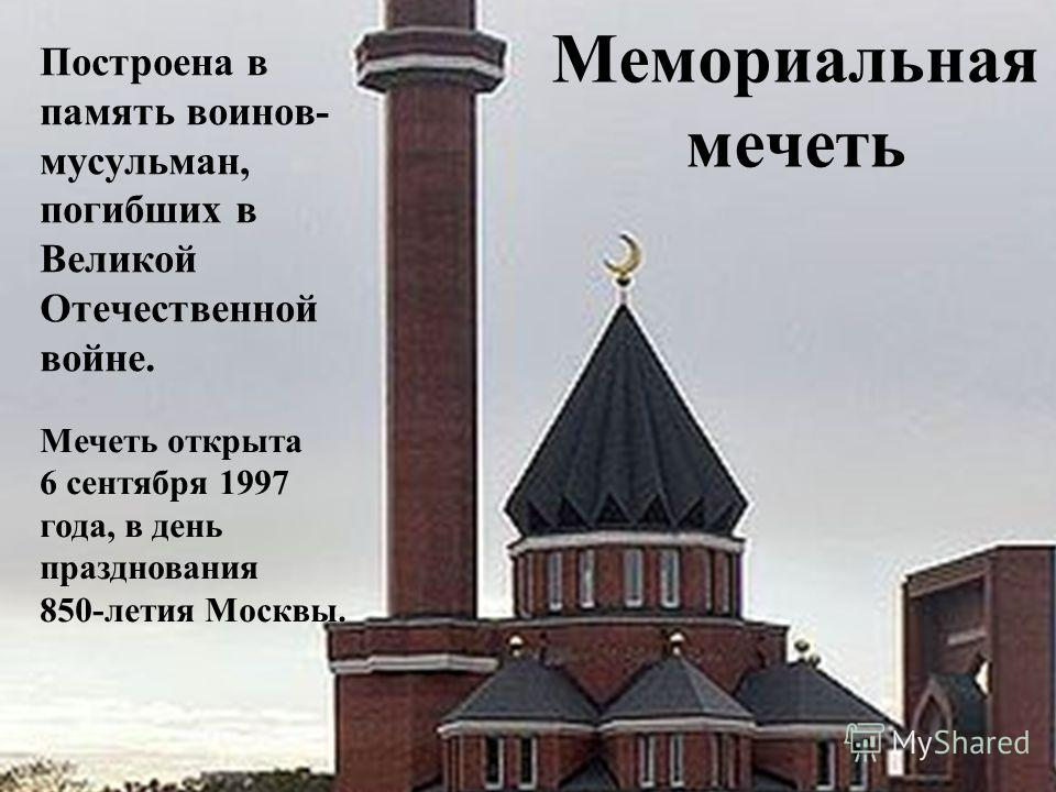 Мемориальная мечеть Построена в память воинов- мусульман, погибших в Великой Отечественной войне. Мечеть открыта 6 сентября 1997 года, в день празднования 850-летия Москвы.