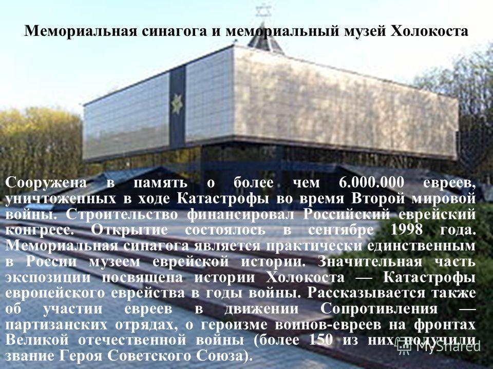 Мемориальная синагога и мемориальный музей Холокоста Сооружена в память о более чем 6.000.000 евреев, уничтоженных в ходе Катастрофы во время Второй мировой войны. Строительство финансировал Российский еврейский конгресс. Открытие состоялось в сентяб