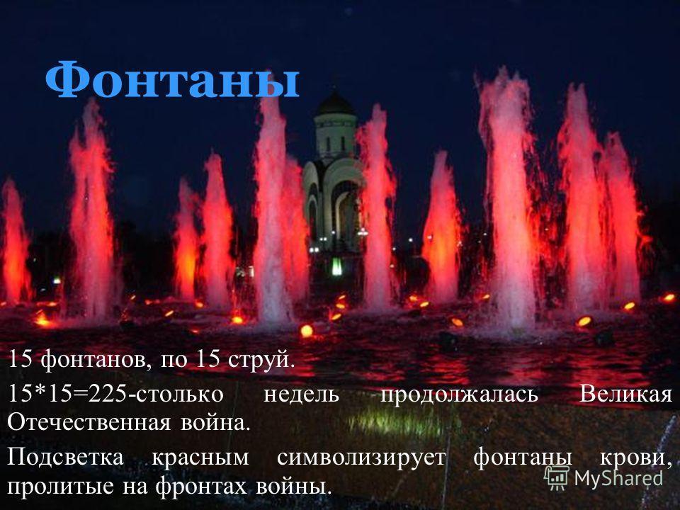 Фонтаны 15 фонтанов, по 15 струй. 15*15=225-столько недель продолжалась Великая Отечественная война. Подсветка красным символизирует фонтаны крови, пролитые на фронтах войны.