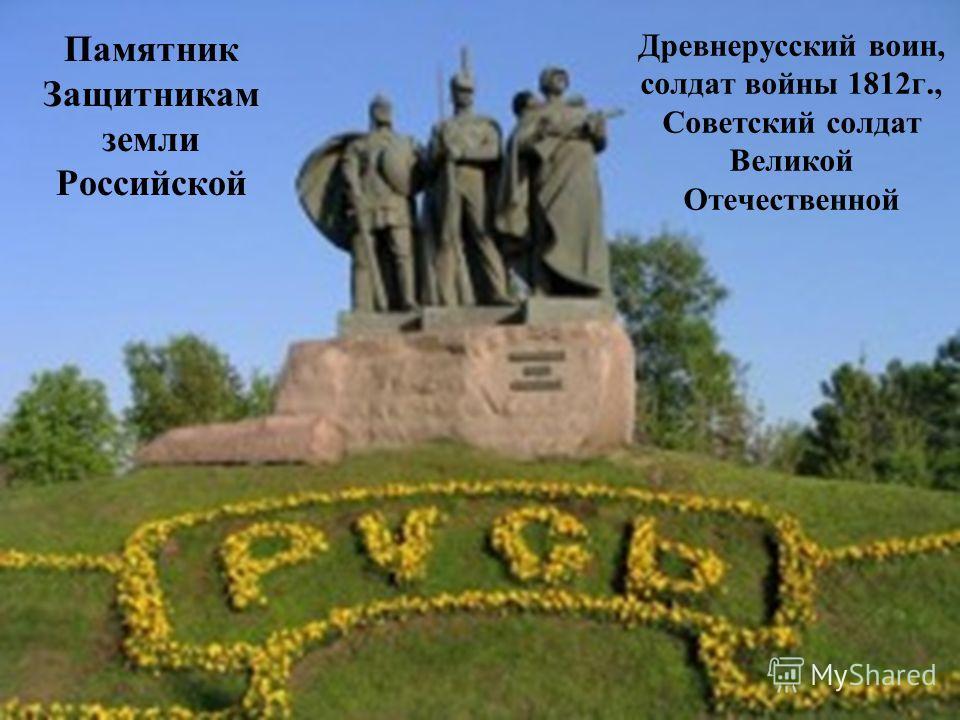 Памятник Защитникам земли Российской Древнерусский воин, солдат войны 1812г., Советский солдат Великой Отечественной