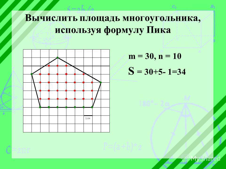 Вычислить площадь многоугольника, используя формулу Пика m = 30, n = 10 S = 30+5- 1=34 1 см