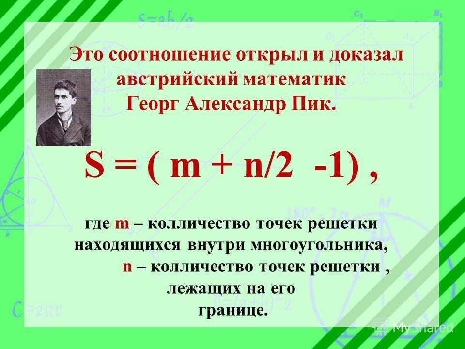 Это соотношение открыл и доказал австрийский математик Георг Александр Пик. S = ( m + n/2 -1), где m – колличество точек решетки находящихся внутри многоугольника, n – колличество точек решетки, лежащих на его границе.