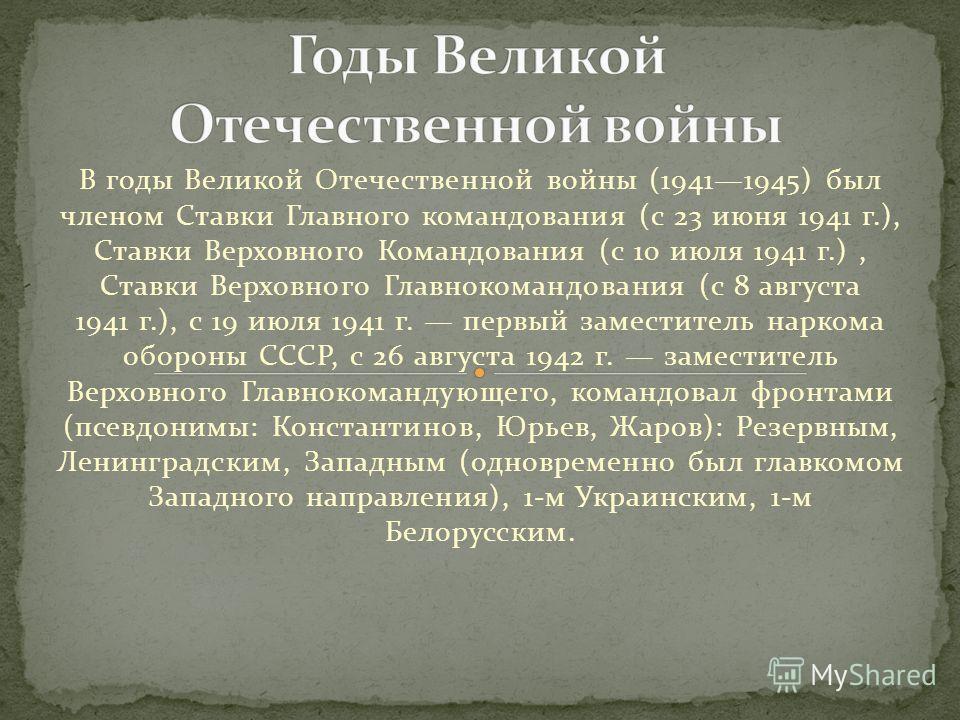 В годы Великой Отечественной войны (19411945) был членом Ставки Главного командования (с 23 июня 1941 г.), Ставки Верховного Командования (с 10 июля 1941 г.), Ставки Верховного Главнокомандования (с 8 августа 1941 г.), с 19 июля 1941 г. первый замест