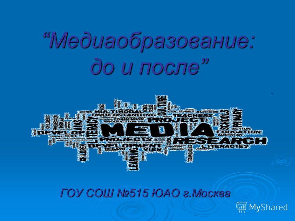 Медиаобразование: до и после ГОУ СОШ 515 ЮАО г.Москва